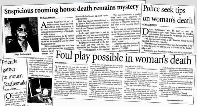 Diana Rattlesnake, a 48-year-old woman originally from Waywayseecappo First Nation was found dead in a Brandon rooming house on Oct. 28, 2004. The case was never solved by the Brandon Police Service.